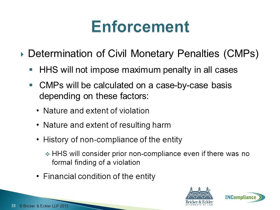 © Bricker & Eckler LLP 2013  Determination of Civil Monetary Penalties (CMPs)  HHS will not impose maximum penalty in all cases  CMPs will be calcu