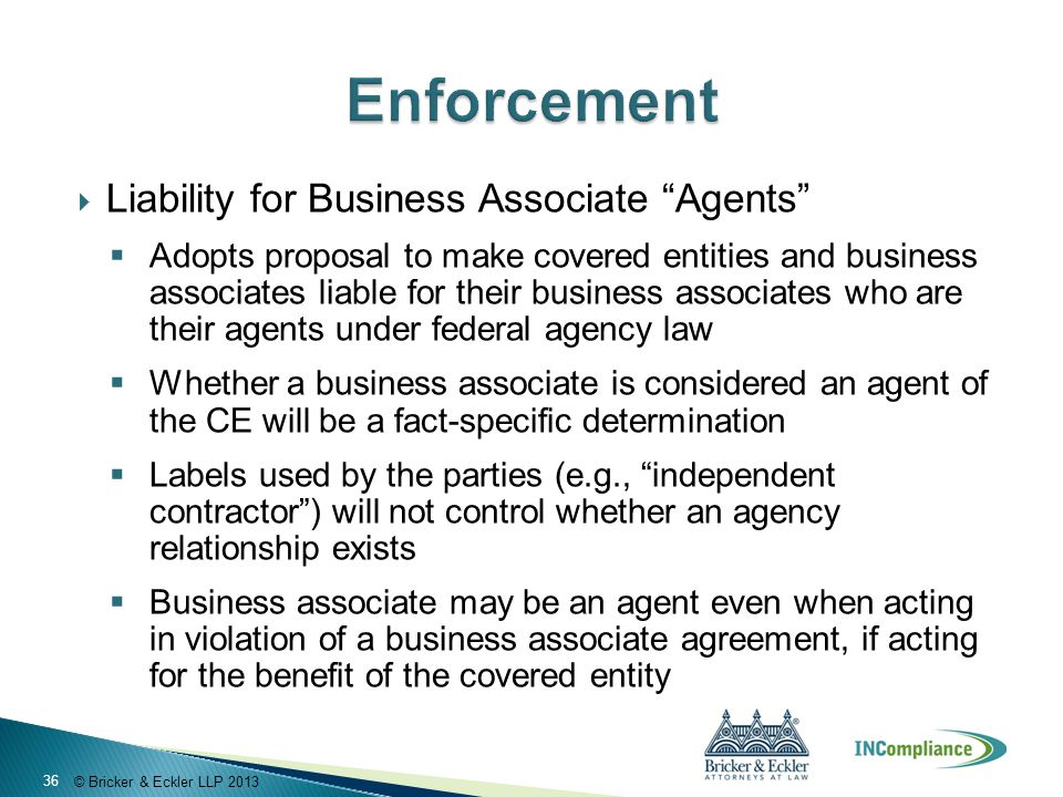 © Bricker & Eckler LLP 2013  Liability for Business Associate Agents  Adopts proposal to make covered entities and business associates liable for their business associates who are their agents under federal agency law  Whether a business associate is considered an agent of the CE will be a fact-specific determination  Labels used by the parties (e.g., independent contractor ) will not control whether an agency relationship exists  Business associate may be an agent even when acting in violation of a business associate agreement, if acting for the benefit of the covered entity 36