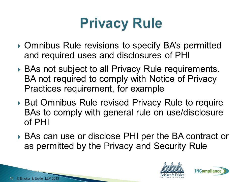 © Bricker & Eckler LLP 2013  Omnibus Rule revisions to specify BA's permitted and required uses and disclosures of PHI  BAs not subject to all Privacy Rule requirements.