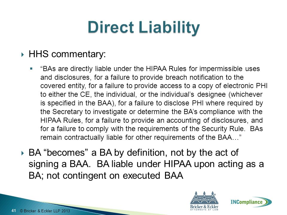 © Bricker & Eckler LLP 2013  HHS commentary:  BAs are directly liable under the HIPAA Rules for impermissible uses and disclosures, for a failure to provide breach notification to the covered entity, for a failure to provide access to a copy of electronic PHI to either the CE, the individual, or the individual's designee (whichever is specified in the BAA), for a failure to disclose PHI where required by the Secretary to investigate or determine the BA's compliance with the HIPAA Rules, for a failure to provide an accounting of disclosures, and for a failure to comply with the requirements of the Security Rule.