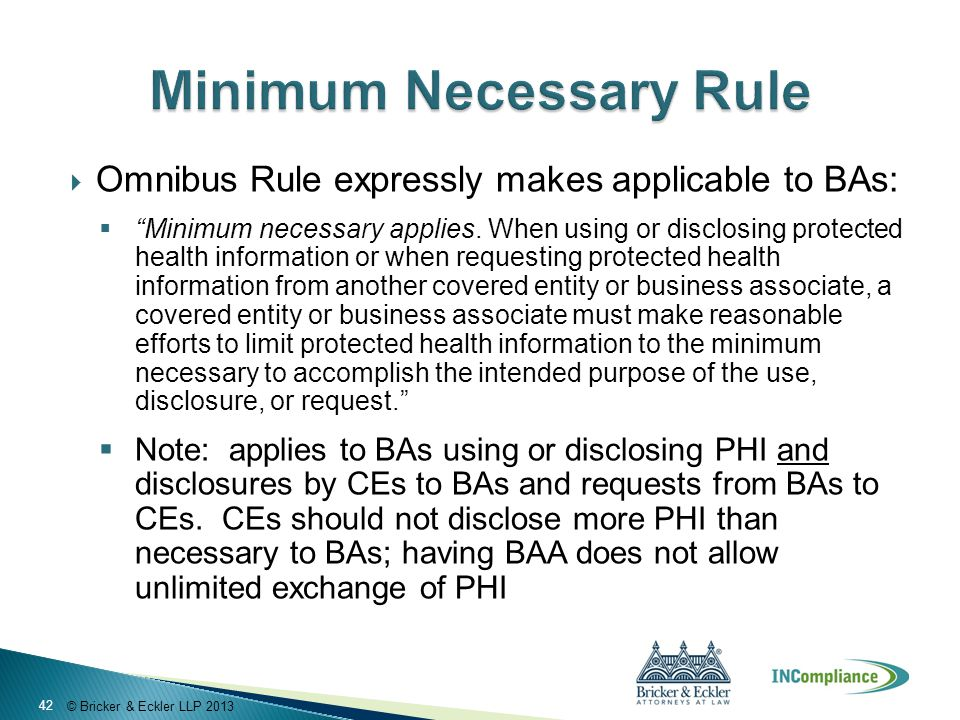 """© Bricker & Eckler LLP 2013  Omnibus Rule expressly makes applicable to BAs:  """"Minimum necessary applies. When using or disclosing protected health"""