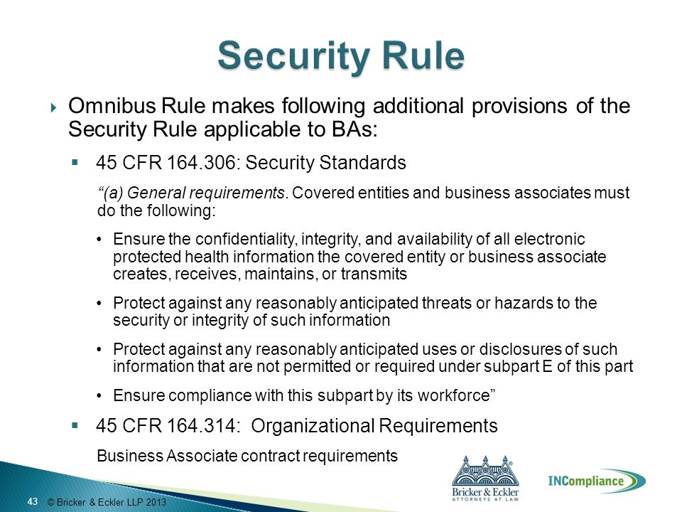 © Bricker & Eckler LLP 2013  Omnibus Rule makes following additional provisions of the Security Rule applicable to BAs:  45 CFR 164.306: Security Standards (a) General requirements.