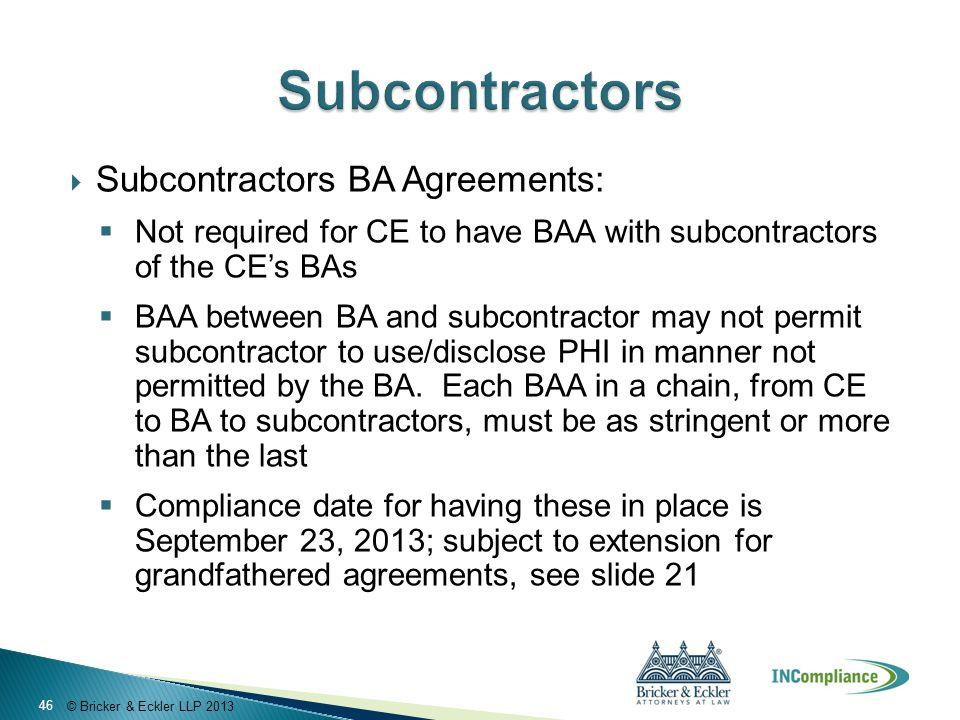 © Bricker & Eckler LLP 2013  Subcontractors BA Agreements:  Not required for CE to have BAA with subcontractors of the CE's BAs  BAA between BA and subcontractor may not permit subcontractor to use/disclose PHI in manner not permitted by the BA.