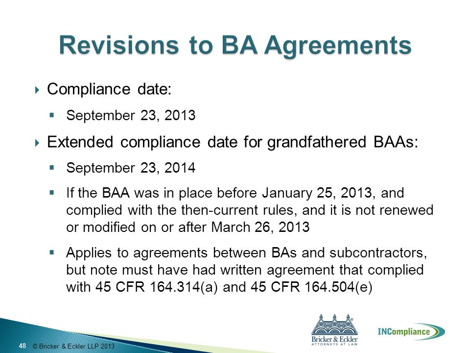 © Bricker & Eckler LLP 2013  Compliance date:  September 23, 2013  Extended compliance date for grandfathered BAAs:  September 23, 2014  If the BAA was in place before January 25, 2013, and complied with the then-current rules, and it is not renewed or modified on or after March 26, 2013  Applies to agreements between BAs and subcontractors, but note must have had written agreement that complied with 45 CFR 164.314(a) and 45 CFR 164.504(e) 48