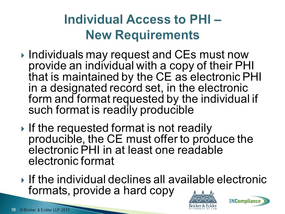 © Bricker & Eckler LLP 2013  Individuals may request and CEs must now provide an individual with a copy of their PHI that is maintained by the CE as
