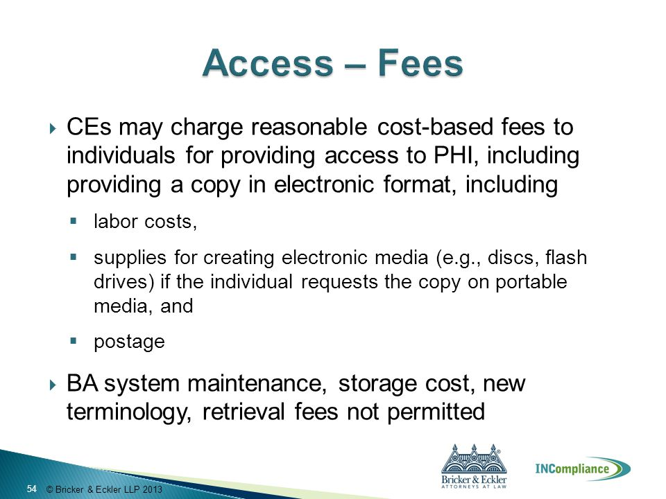 © Bricker & Eckler LLP 2013  CEs may charge reasonable cost-based fees to individuals for providing access to PHI, including providing a copy in elec