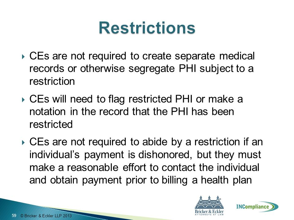© Bricker & Eckler LLP 2013  CEs are not required to create separate medical records or otherwise segregate PHI subject to a restriction  CEs will need to flag restricted PHI or make a notation in the record that the PHI has been restricted  CEs are not required to abide by a restriction if an individual's payment is dishonored, but they must make a reasonable effort to contact the individual and obtain payment prior to billing a health plan 59