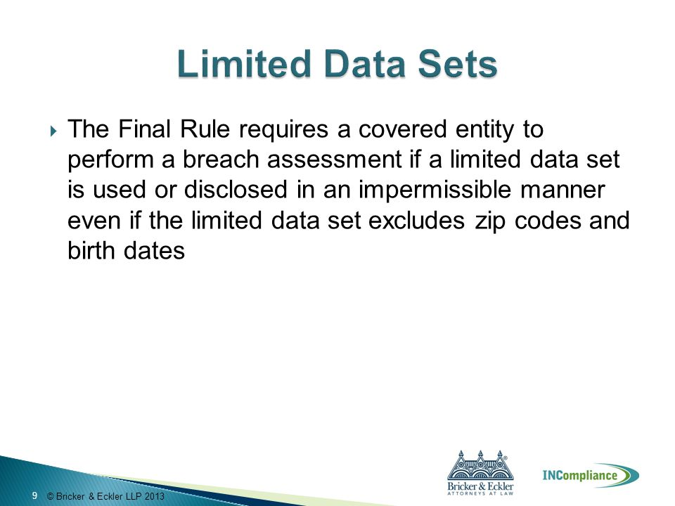 © Bricker & Eckler LLP 2013  The Final Rule requires a covered entity to perform a breach assessment if a limited data set is used or disclosed in an