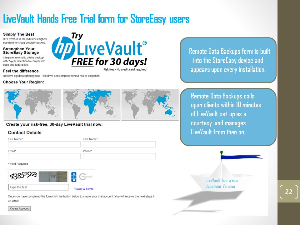 LiveVault Hands Free Trial form for StoreEasy users 22 Every Piece of StoreEasy Storage has this Remote Data Backup LiveVault Add-on built in and appears upon initial installation Remote Data Backups form is built into the StoreEasy device and appears upon every installation.