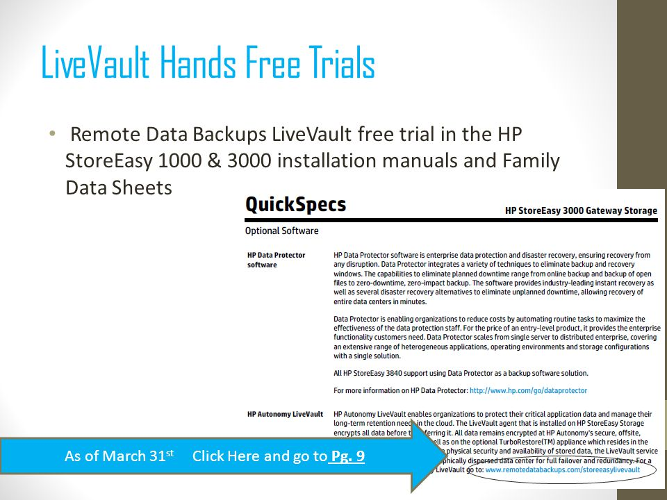 Remote Data Backups LiveVault free trial in the HP StoreEasy 1000 & 3000 installation manuals and Family Data Sheets LiveVault Hands Free Trials As of March 31 st Click Here and go to Pg.