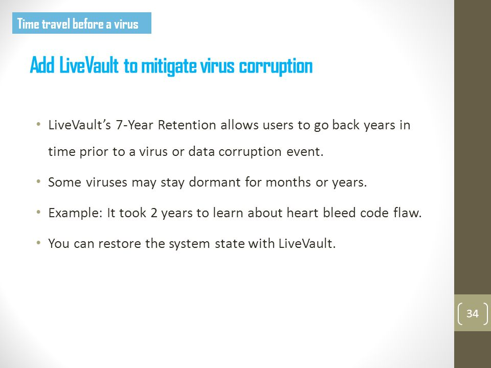 Add LiveVault to mitigate virus corruption 34 LiveVault's 7-Year Retention allows users to go back years in time prior to a virus or data corruption event.