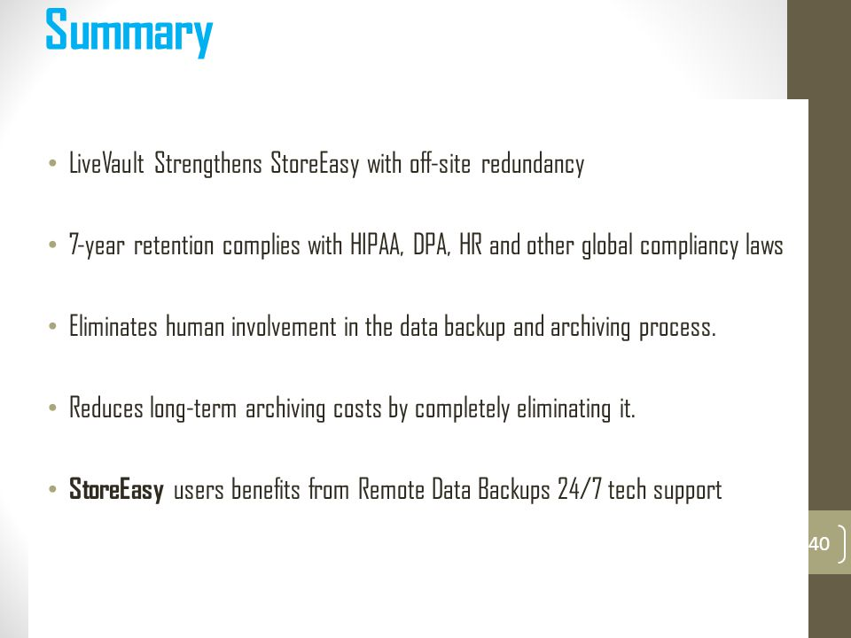 Summary LiveVault Strengthens StoreEasy with off-site redundancy 7-year retention complies with HIPAA, DPA, HR and other global compliancy laws Eliminates human involvement in the data backup and archiving process.
