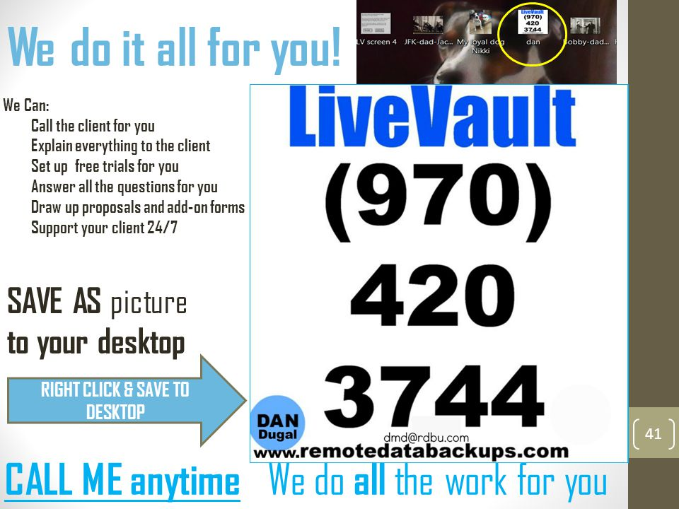 41 We do it all for you! SAVE AS picture to your desktop CALL ME anytime We do all the work for you RIGHT CLICK & SAVE TO DESKTOP We Can: Call the cli