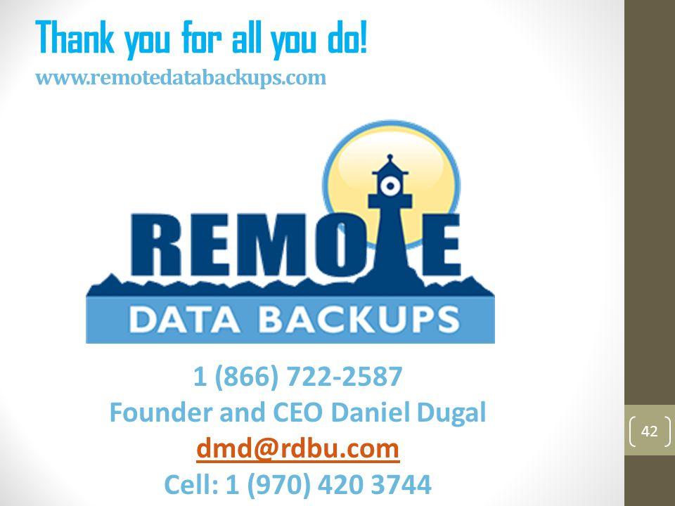 Thank you for all you do! www.remotedatabackups.com 42 1 (866) 722-2587 Founder and CEO Daniel Dugal dmd@rdbu.com Cell: 1 (970) 420 3744