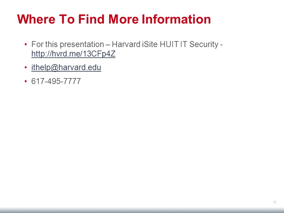 30 Where To Find More Information For this presentation – Harvard iSite HUIT IT Security - http://hvrd.me/13CFp4Z http://hvrd.me/13CFp4Z ithelp@harvard.edu 617-495-7777
