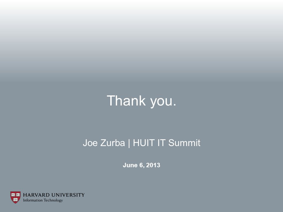 Joe Zurba | HUIT IT Summit June 6, 2013 Thank you.