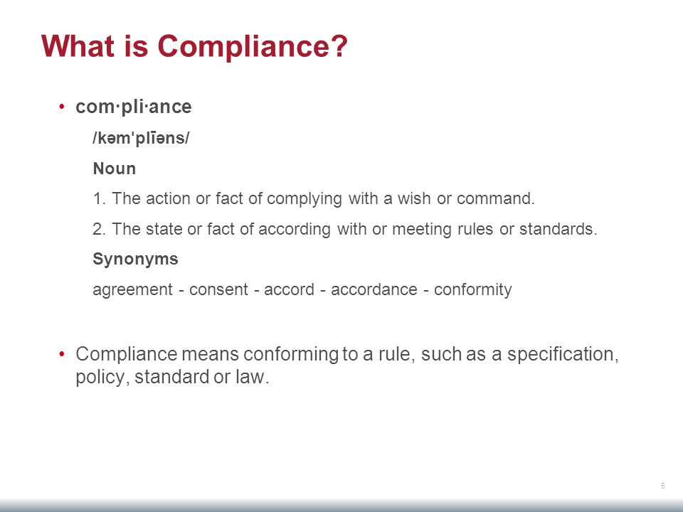 5 What is Compliance? com·pli·ance /kəm ˈ plīəns/ Noun 1. The action or fact of complying with a wish or command. 2. The state or fact of according wi