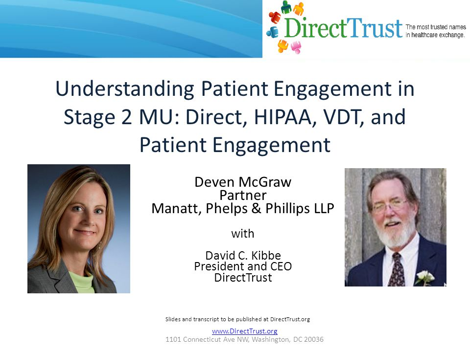 www.DirectTrust.org 1101 Connecticut Ave NW, Washington, DC 20036 Understanding Patient Engagement in Stage 2 MU: Direct, HIPAA, VDT, and Patient Engagement Deven McGraw Partner Manatt, Phelps & Phillips LLP with David C.