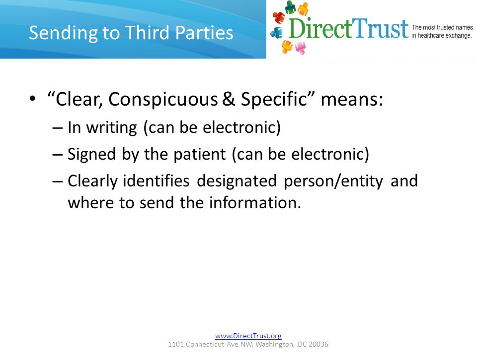 www.DirectTrust.org 1101 Connecticut Ave NW, Washington, DC 20036 Sending to Third Parties Clear, Conspicuous & Specific means: – In writing (can be electronic) – Signed by the patient (can be electronic) – Clearly identifies designated person/entity and where to send the information.