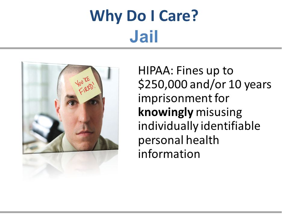 Why Do I Care? Jail HIPAA: Fines up to $250,000 and/or 10 years imprisonment for knowingly misusing individually identifiable personal health informat