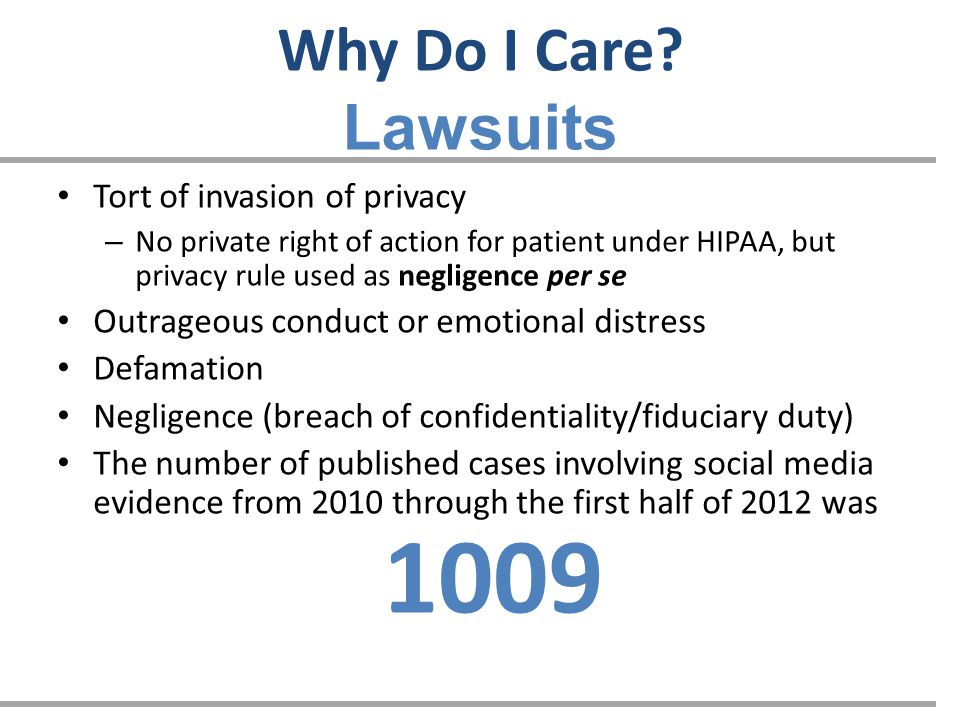 Tort of invasion of privacy – No private right of action for patient under HIPAA, but privacy rule used as negligence per se Outrageous conduct or emotional distress Defamation Negligence (breach of confidentiality/fiduciary duty) The number of published cases involving social media evidence from 2010 through the first half of 2012 was 1009 Why Do I Care.