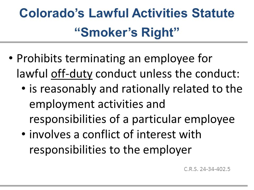 Prohibits terminating an employee for lawful off-duty conduct unless the conduct: is reasonably and rationally related to the employment activities and responsibilities of a particular employee involves a conflict of interest with responsibilities to the employer Colorado's Lawful Activities Statute Smoker's Right C.R.S.
