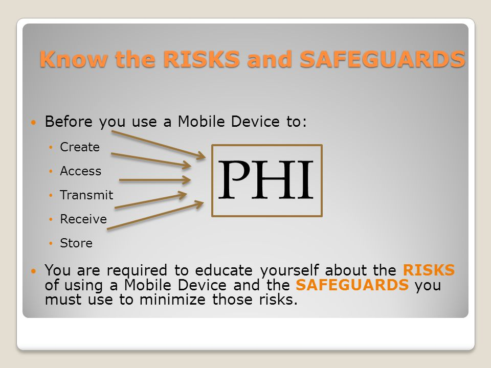 Know the RISKS and SAFEGUARDS Before you use a Mobile Device to: Create Access Transmit Receive Store You are required to educate yourself about the RISKS of using a Mobile Device and the SAFEGUARDS you must use to minimize those risks.