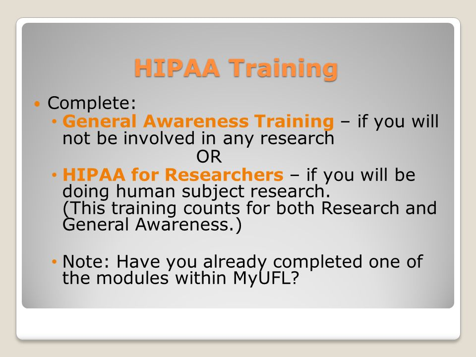 HIPAA Training Complete: General Awareness Training – if you will not be involved in any research OR HIPAA for Researchers – if you will be doing human subject research.