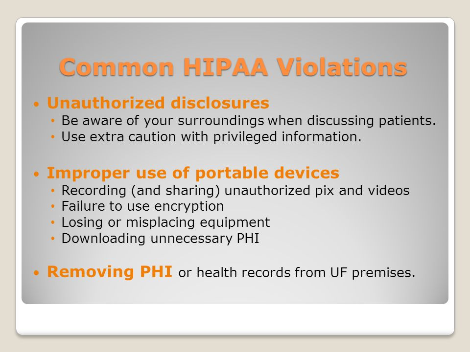 Common HIPAA Violations Unauthorized disclosures Be aware of your surroundings when discussing patients.