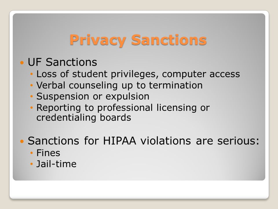 Privacy Sanctions UF Sanctions Loss of student privileges, computer access Verbal counseling up to termination Suspension or expulsion Reporting to professional licensing or credentialing boards Sanctions for HIPAA violations are serious: Fines Jail-time