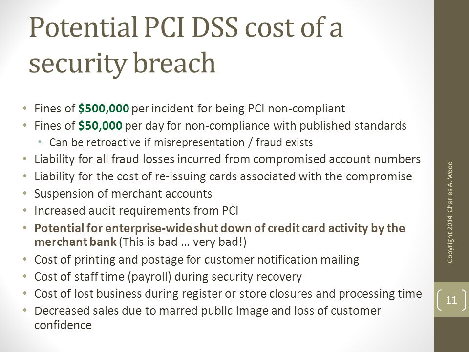 Potential PCI DSS cost of a security breach Fines of $500,000 per incident for being PCI non-compliant Fines of $50,000 per day for non-compliance wit