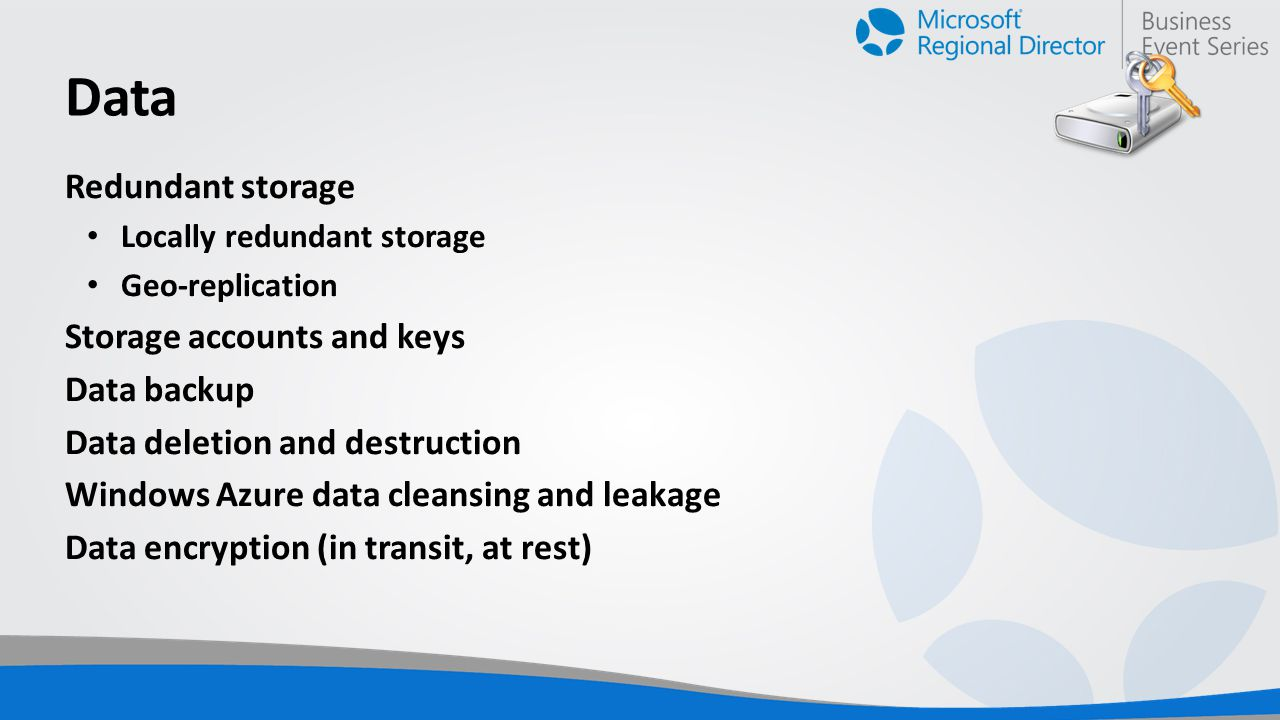 Data Redundant storage Locally redundant storage Geo-replication Storage accounts and keys Data backup Data deletion and destruction Windows Azure data cleansing and leakage Data encryption (in transit, at rest)