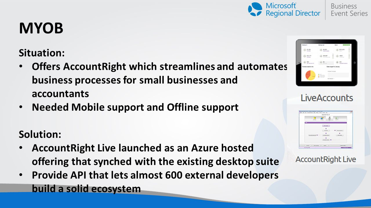 MYOB Situation: Offers AccountRight which streamlines and automates business processes for small businesses and accountants Needed Mobile support and Offline support Solution: AccountRight Live launched as an Azure hosted offering that synched with the existing desktop suite Provide API that lets almost 600 external developers build a solid ecosystem