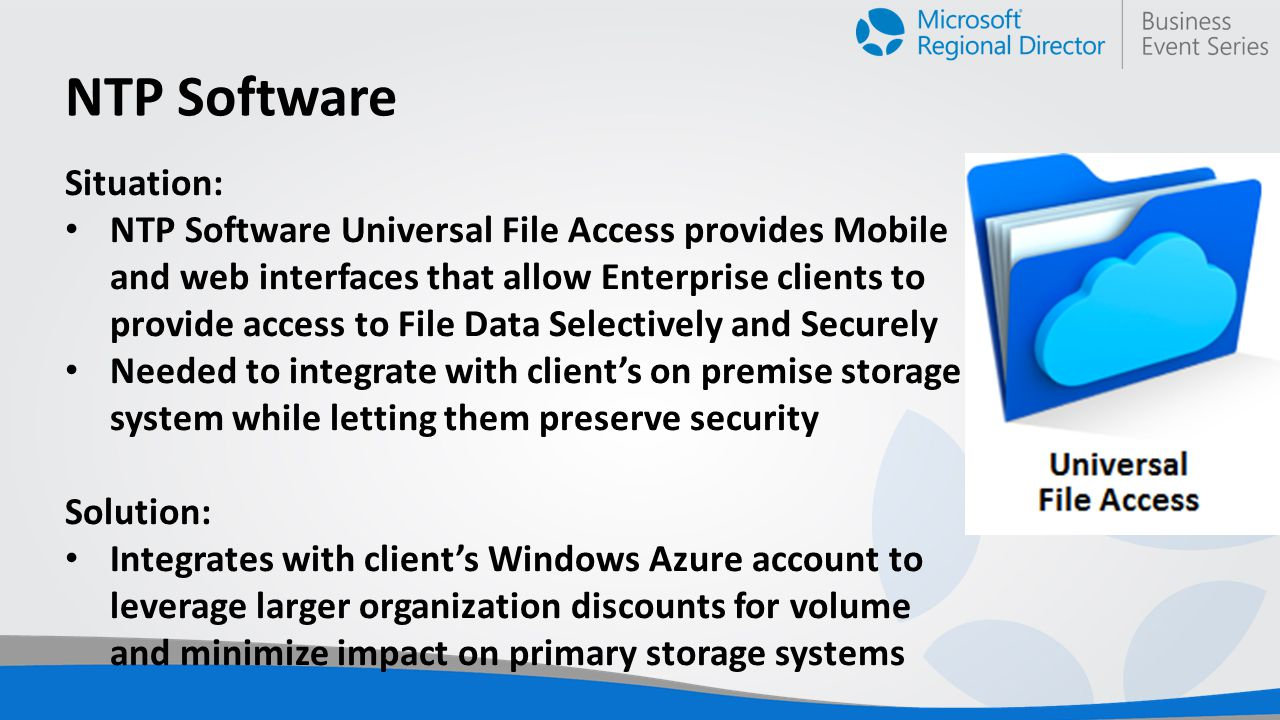 NTP Software Situation: NTP Software Universal File Access provides Mobile and web interfaces that allow Enterprise clients to provide access to File Data Selectively and Securely Needed to integrate with client's on premise storage system while letting them preserve security Solution: Integrates with client's Windows Azure account to leverage larger organization discounts for volume and minimize impact on primary storage systems