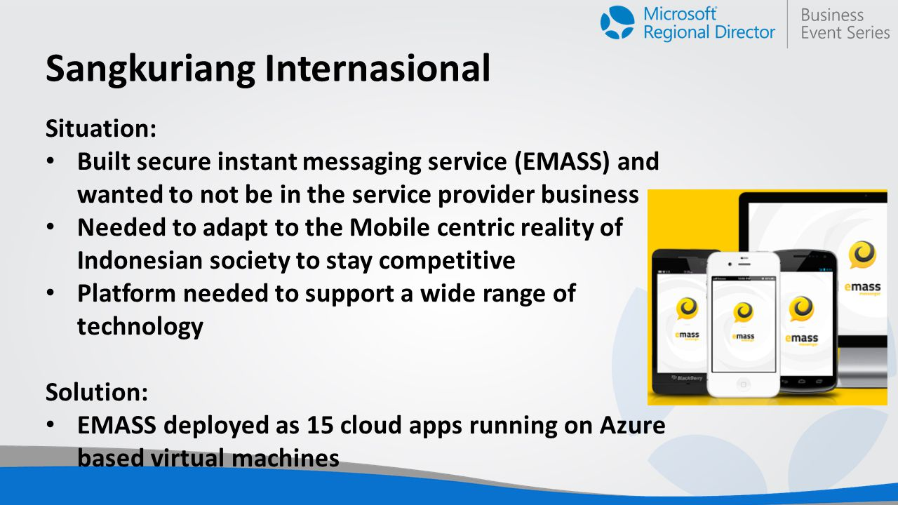Sangkuriang Internasional Situation: Built secure instant messaging service (EMASS) and wanted to not be in the service provider business Needed to adapt to the Mobile centric reality of Indonesian society to stay competitive Platform needed to support a wide range of technology Solution: EMASS deployed as 15 cloud apps running on Azure based virtual machines