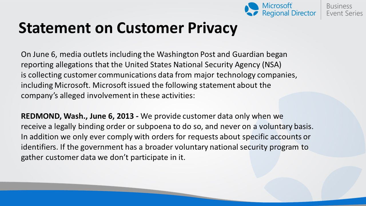 Statement on Customer Privacy On June 6, media outlets including the Washington Post and Guardian began reporting allegations that the United States National Security Agency (NSA) is collecting customer communications data from major technology companies, including Microsoft.