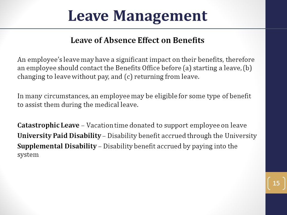 Leave of Absence Effect on Benefits An employee's leave may have a significant impact on their benefits, therefore an employee should contact the Bene