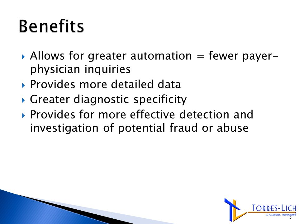  Allows for greater automation = fewer payer- physician inquiries  Provides more detailed data  Greater diagnostic specificity  Provides for more