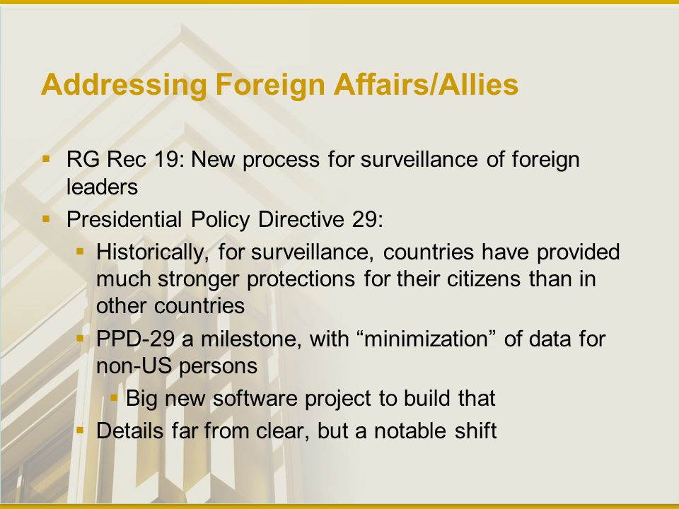 Addressing Foreign Affairs/Allies  RG Rec 19: New process for surveillance of foreign leaders  Presidential Policy Directive 29:  Historically, for surveillance, countries have provided much stronger protections for their citizens than in other countries  PPD-29 a milestone, with minimization of data for non-US persons  Big new software project to build that  Details far from clear, but a notable shift
