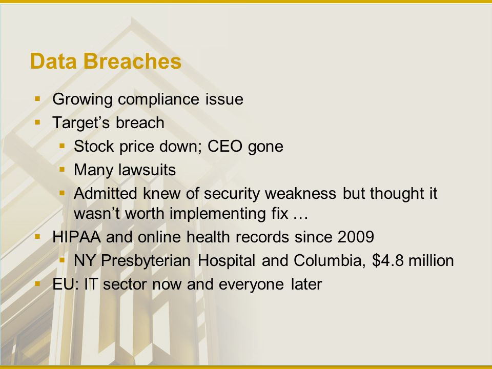 Data Breaches  Growing compliance issue  Target's breach  Stock price down; CEO gone  Many lawsuits  Admitted knew of security weakness but thought it wasn't worth implementing fix …  HIPAA and online health records since 2009  NY Presbyterian Hospital and Columbia, $4.8 million  EU: IT sector now and everyone later