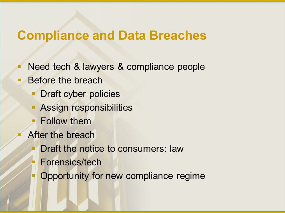 Compliance and Data Breaches  Need tech & lawyers & compliance people  Before the breach  Draft cyber policies  Assign responsibilities  Follow them  After the breach  Draft the notice to consumers: law  Forensics/tech  Opportunity for new compliance regime