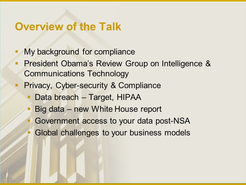 Overview of the Talk  My background for compliance  President Obama's Review Group on Intelligence & Communications Technology  Privacy, Cyber-security & Compliance  Data breach – Target, HIPAA  Big data – new White House report  Government access to your data post-NSA  Global challenges to your business models