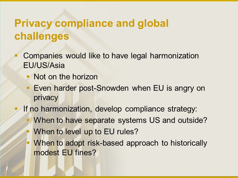 Privacy compliance and global challenges  Companies would like to have legal harmonization EU/US/Asia  Not on the horizon  Even harder post-Snowden when EU is angry on privacy  If no harmonization, develop compliance strategy:  When to have separate systems US and outside.