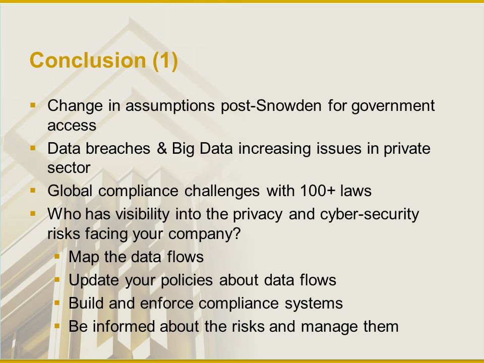 Conclusion (1)  Change in assumptions post-Snowden for government access  Data breaches & Big Data increasing issues in private sector  Global compliance challenges with 100+ laws  Who has visibility into the privacy and cyber-security risks facing your company.