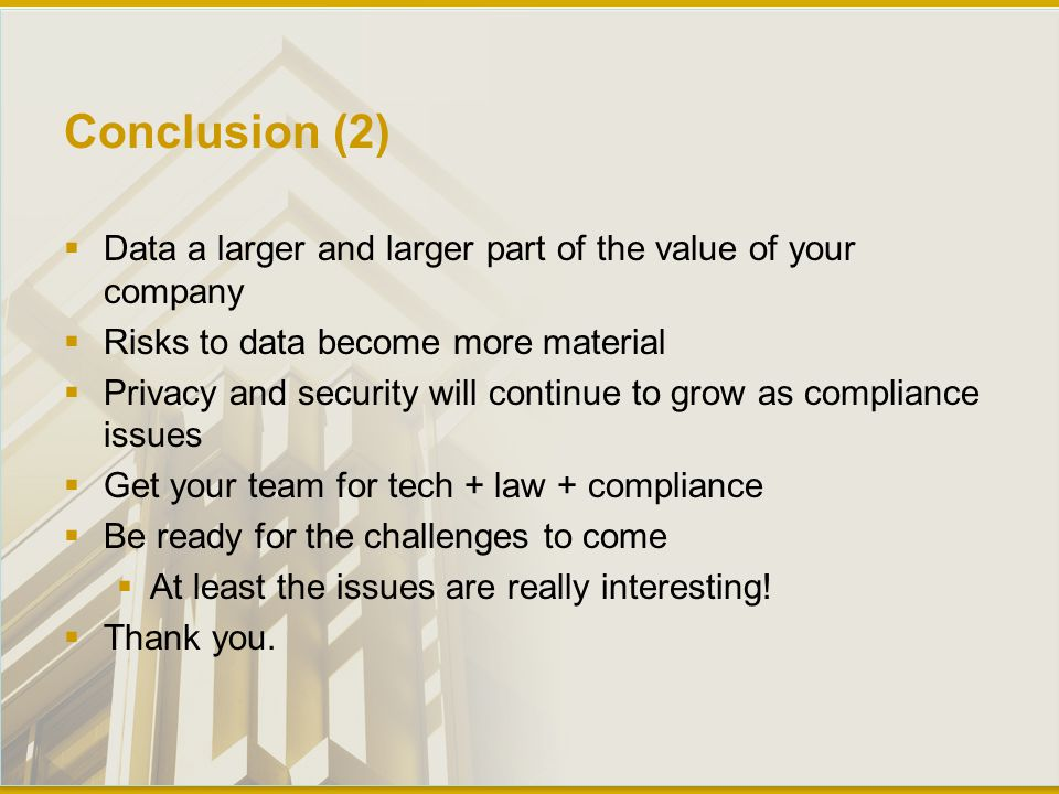Conclusion (2)  Data a larger and larger part of the value of your company  Risks to data become more material  Privacy and security will continue to grow as compliance issues  Get your team for tech + law + compliance  Be ready for the challenges to come  At least the issues are really interesting.