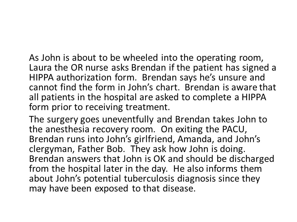As John is about to be wheeled into the operating room, Laura the OR nurse asks Brendan if the patient has signed a HIPPA authorization form.