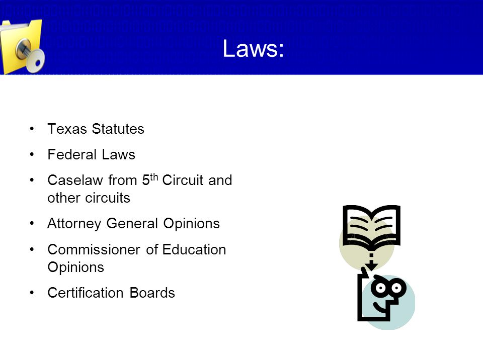 Laws: Texas Statutes Federal Laws Caselaw from 5 th Circuit and other circuits Attorney General Opinions Commissioner of Education Opinions Certificat