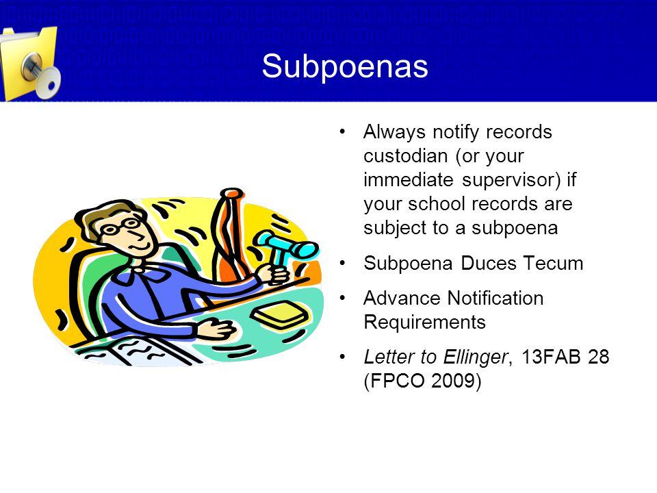 Subpoenas Always notify records custodian (or your immediate supervisor) if your school records are subject to a subpoena Subpoena Duces Tecum Advance