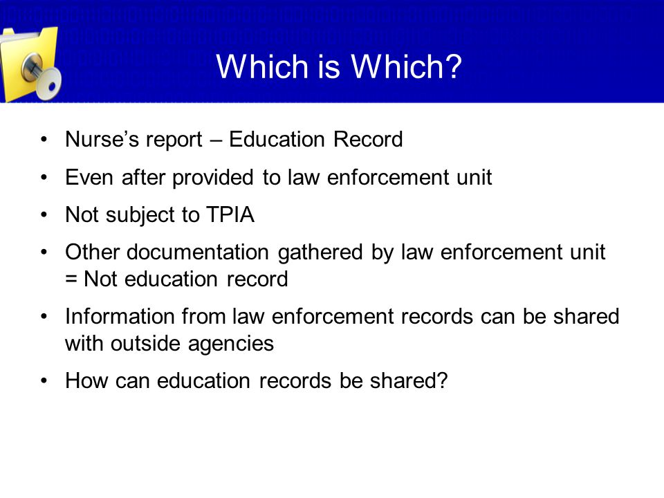 Which is Which? Nurse's report – Education Record Even after provided to law enforcement unit Not subject to TPIA Other documentation gathered by law