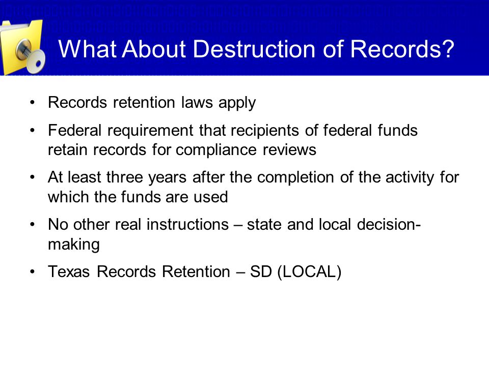 What About Destruction of Records? Records retention laws apply Federal requirement that recipients of federal funds retain records for compliance rev